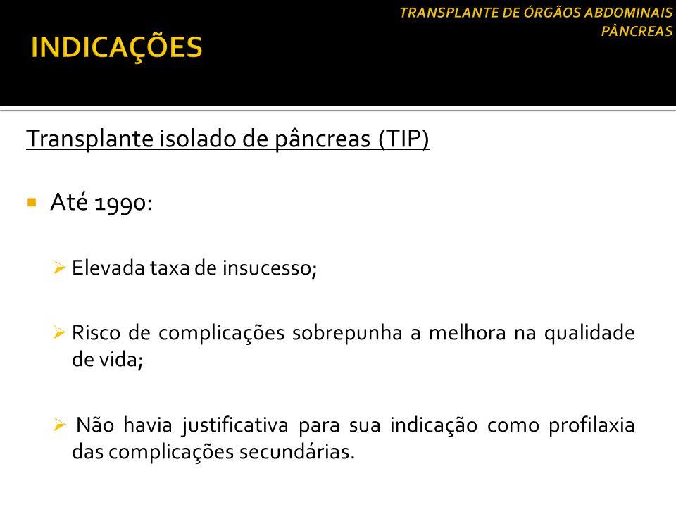 Transplante isolado de pâncreas (TIP)  Até 1990:  Elevada taxa de insucesso;  Risco de complicações sobrepunha a melhora na qualidade de vida;  Nã