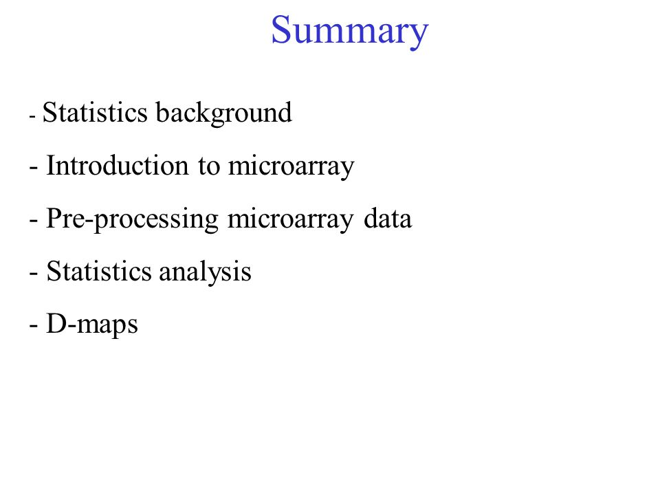 Summary - Statistics background - Introduction to microarray - Pre-processing microarray data - Statistics analysis - D-maps