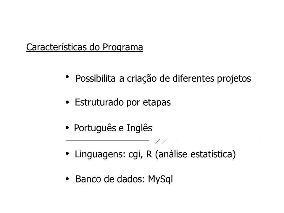 Possibilita a criação de diferentes projetos ●●●●●●●●●● Características do Programa Estruturado por etapas Linguagens: cgi, R (análise estatística) Banco de dados: MySql Português e Inglês
