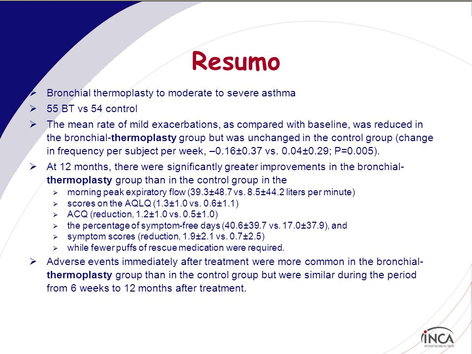 Resumo  Bronchial thermoplasty to moderate to severe asthma  55 BT vs 54 control  The mean rate of mild exacerbations, as compared with baseline, was reduced in the bronchial-thermoplasty group but was unchanged in the control group (change in frequency per subject per week, –0.16±0.37 vs.
