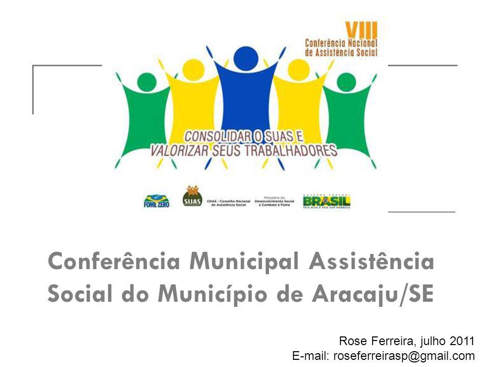 Conferência Municipal Assistência Social do Município de Aracaju/SE Rose Ferreira, julho 2011 E-mail: roseferreirasp@gmail.com
