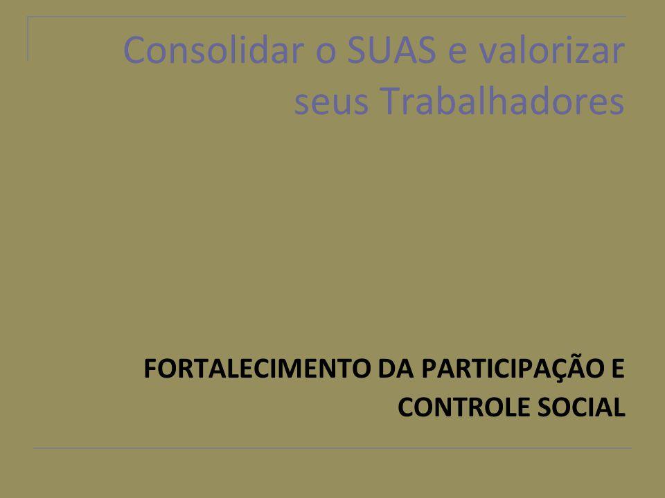 Consolidar o SUAS e valorizar seus Trabalhadores FORTALECIMENTO DA PARTICIPAÇÃO E CONTROLE SOCIAL