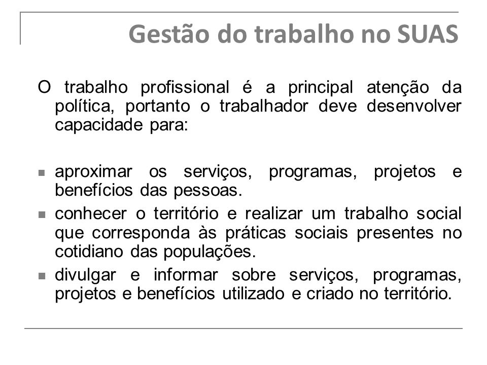 O trabalho profissional é a principal atenção da política, portanto o trabalhador deve desenvolver capacidade para: aproximar os serviços, programas,