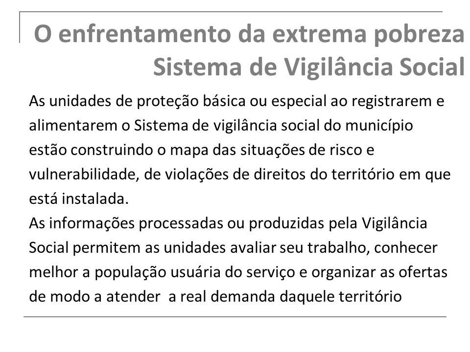 O enfrentamento da extrema pobreza Sistema de Vigilância Social As unidades de proteção básica ou especial ao registrarem e alimentarem o Sistema de v