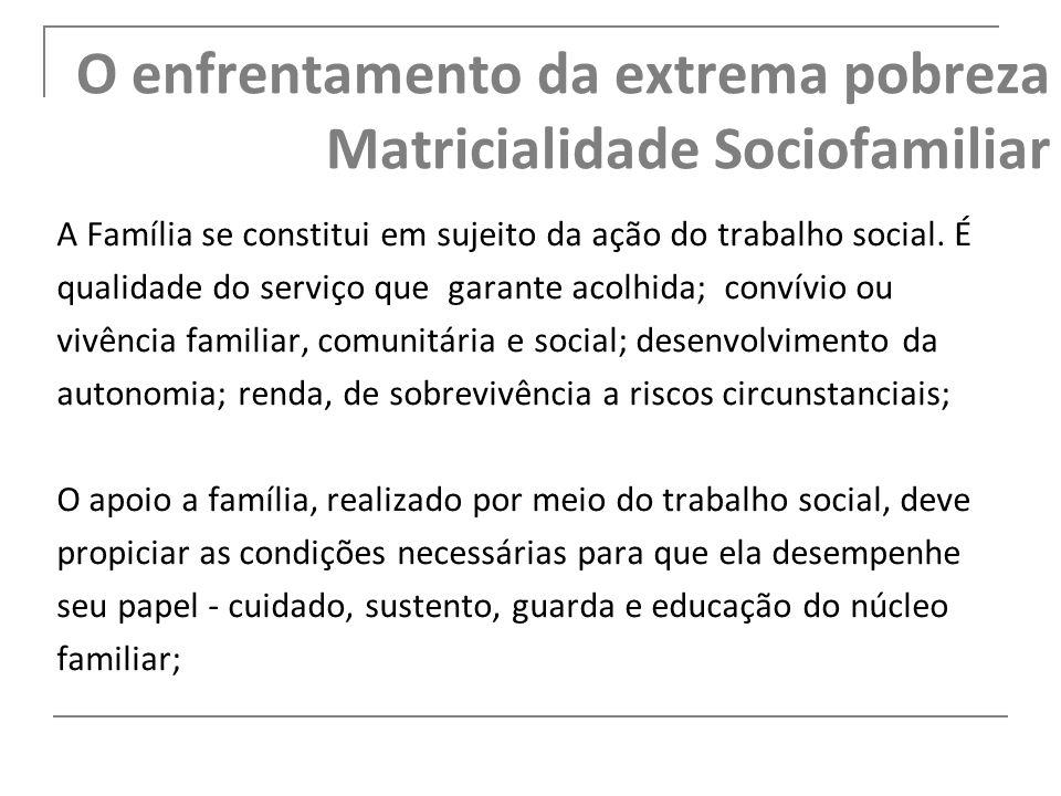 O enfrentamento da extrema pobreza Matricialidade Sociofamiliar A Família se constitui em sujeito da ação do trabalho social. É qualidade do serviço q