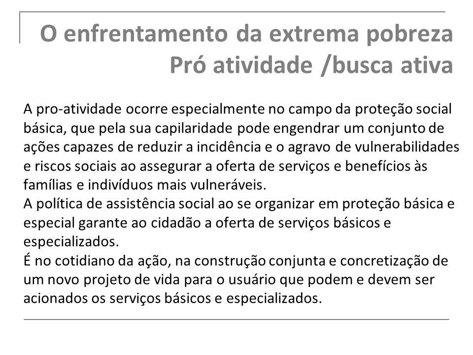 O enfrentamento da extrema pobreza Pró atividade /busca ativa A pro-atividade ocorre especialmente no campo da proteção social básica, que pela sua ca