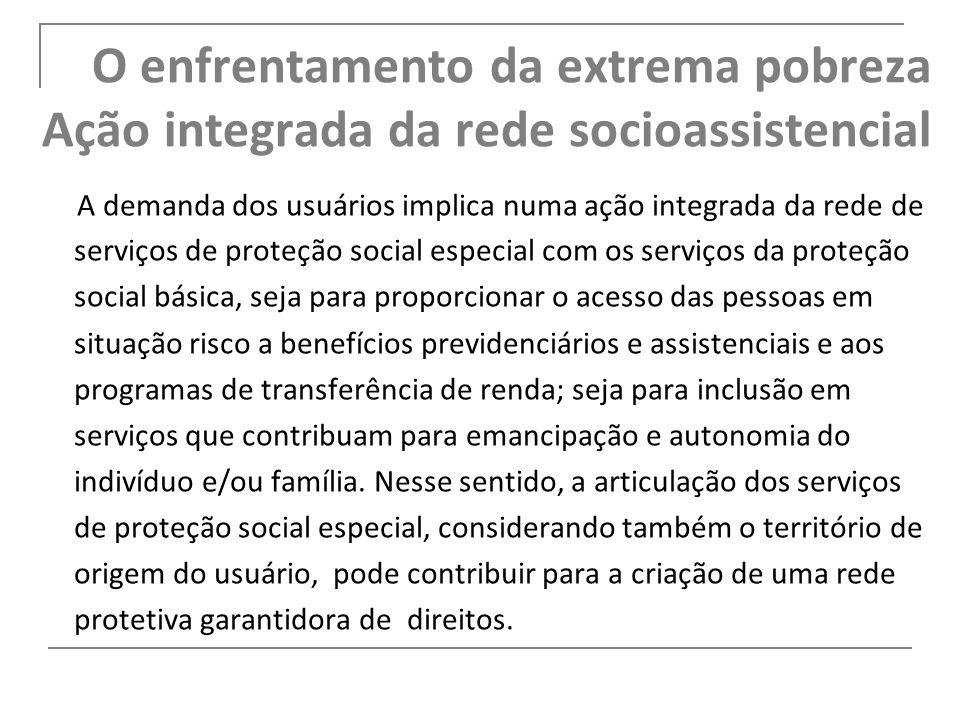 O enfrentamento da extrema pobreza Ação integrada da rede socioassistencial A demanda dos usuários implica numa ação integrada da rede de serviços de