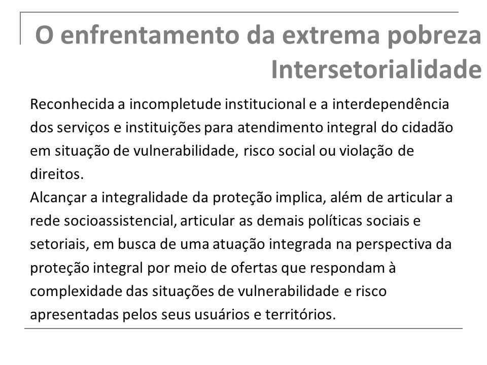 O enfrentamento da extrema pobreza Intersetorialidade Reconhecida a incompletude institucional e a interdependência dos serviços e instituições para a