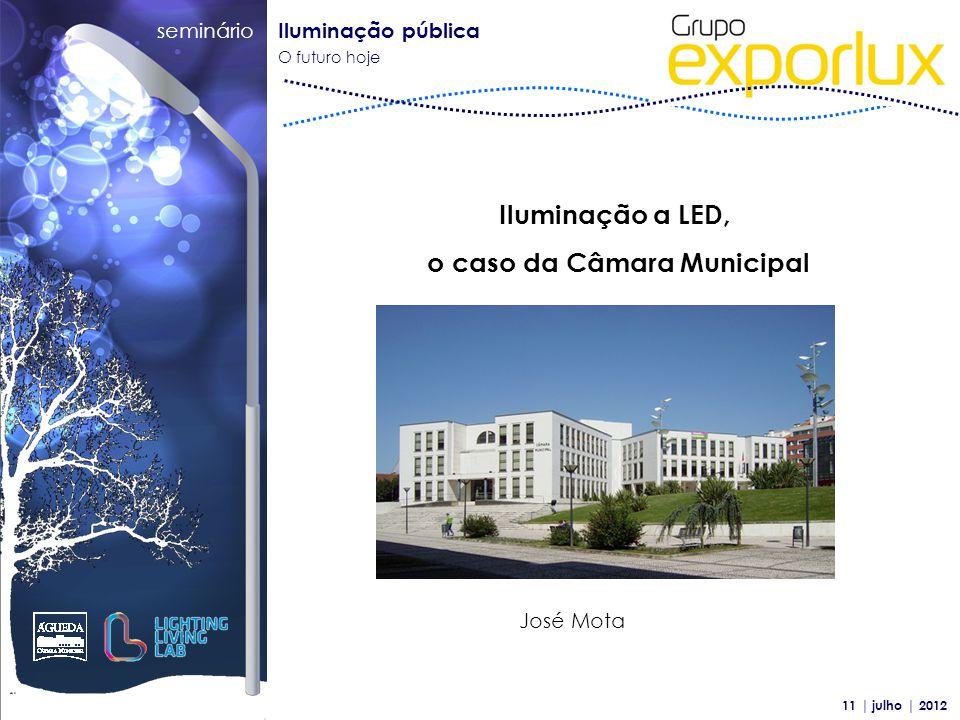seminário Iluminação pública O futuro hoje 11 | julho | 2012 Iluminação a LED, o caso da Câmara Municipal José Mota
