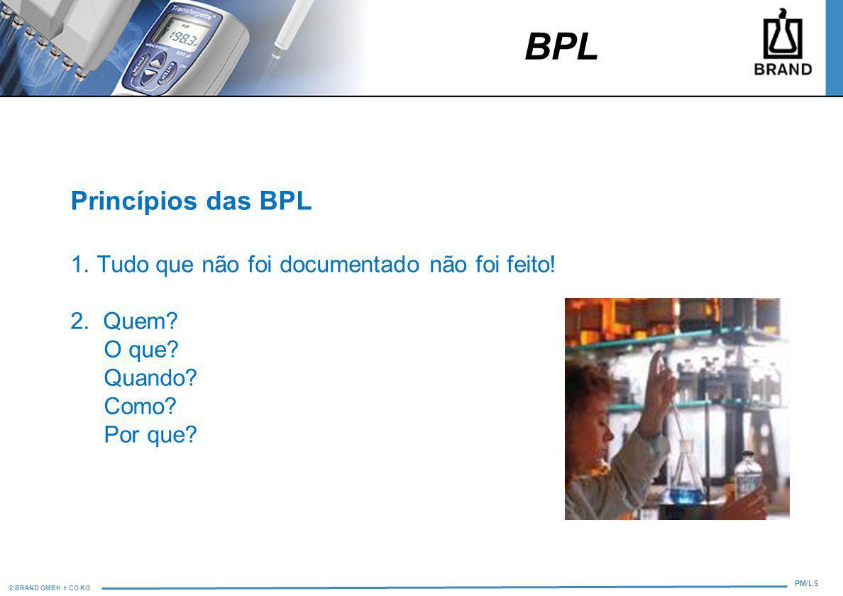 © BRAND GMBH + CO KG PM/LS Princípios das BPL 1. Tudo que não foi documentado não foi feito! 2. Quem? O que? Quando? Como? Por que? BPL