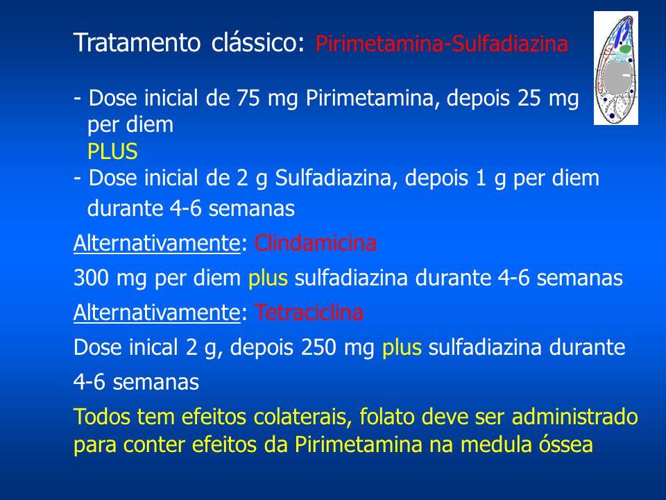 Tratamento clássico: Pirimetamina-Sulfadiazina - Dose inicial de 75 mg Pirimetamina, depois 25 mg per diem PLUS - Dose inicial de 2 g Sulfadiazina, de