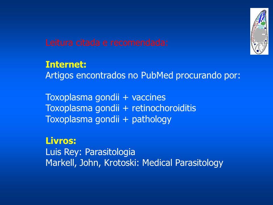 Leitura citada e recomendada: Internet: Artigos encontrados no PubMed procurando por: Toxoplasma gondii + vaccines Toxoplasma gondii + retinochoroiditis Toxoplasma gondii + pathology Livros: Luis Rey: Parasitologia Markell, John, Krotoski: Medical Parasitology