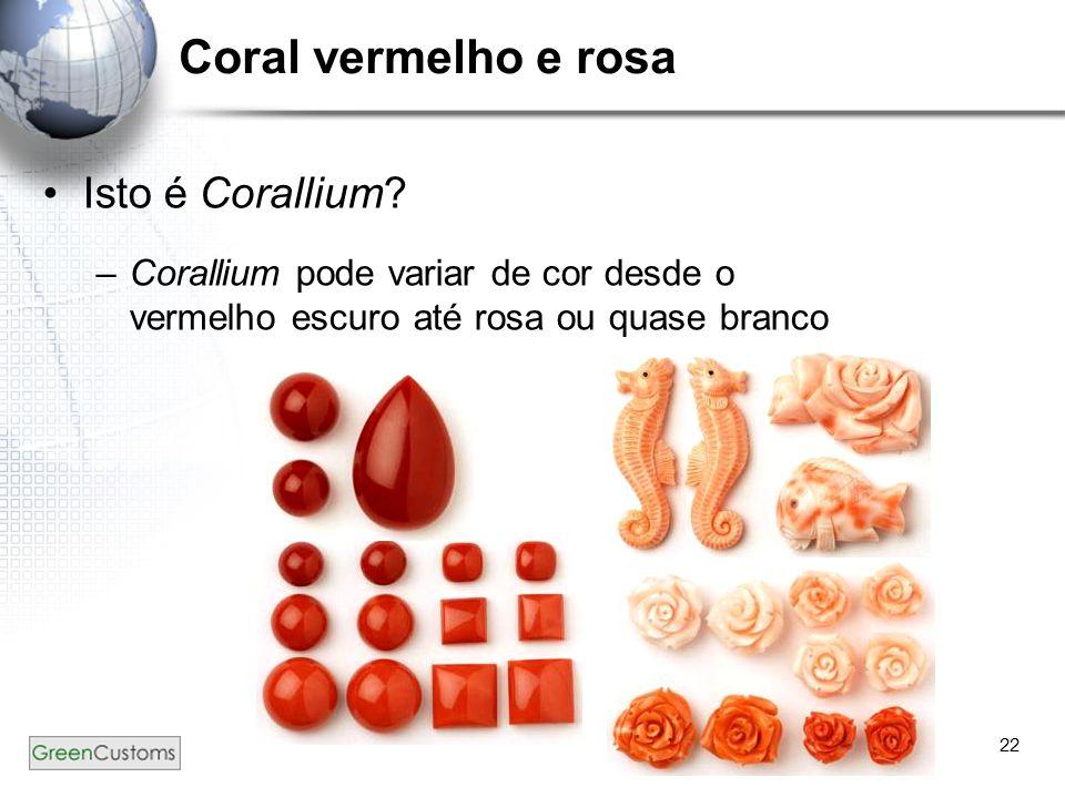 22 Coral vermelho e rosa Isto é Corallium? –Corallium pode variar de cor desde o vermelho escuro até rosa ou quase branco