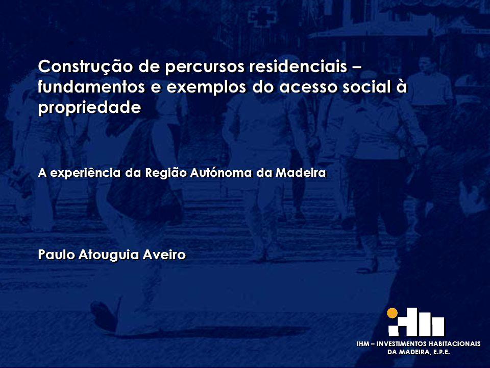 IHM – INVESTIMENTOS HABITACIONAIS DA MADEIRA, E.P.E. Construção de percursos residenciais – fundamentos e exemplos do acesso social à propriedade A ex