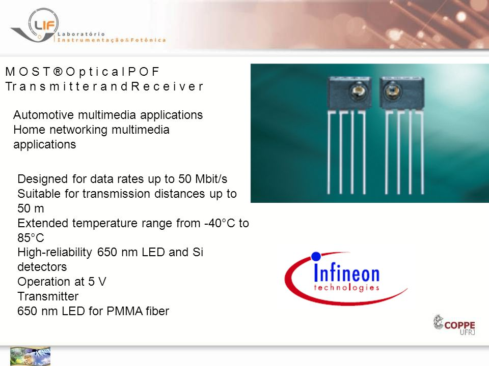 M O S T ® O p t i c a l P O F Tr a n s m i t t e r a n d R e c e i v e r Automotive multimedia applications Home networking multimedia applications Designed for data rates up to 50 Mbit/s Suitable for transmission distances up to 50 m Extended temperature range from -40°C to 85°C High-reliability 650 nm LED and Si detectors Operation at 5 V Transmitter 650 nm LED for PMMA fiber
