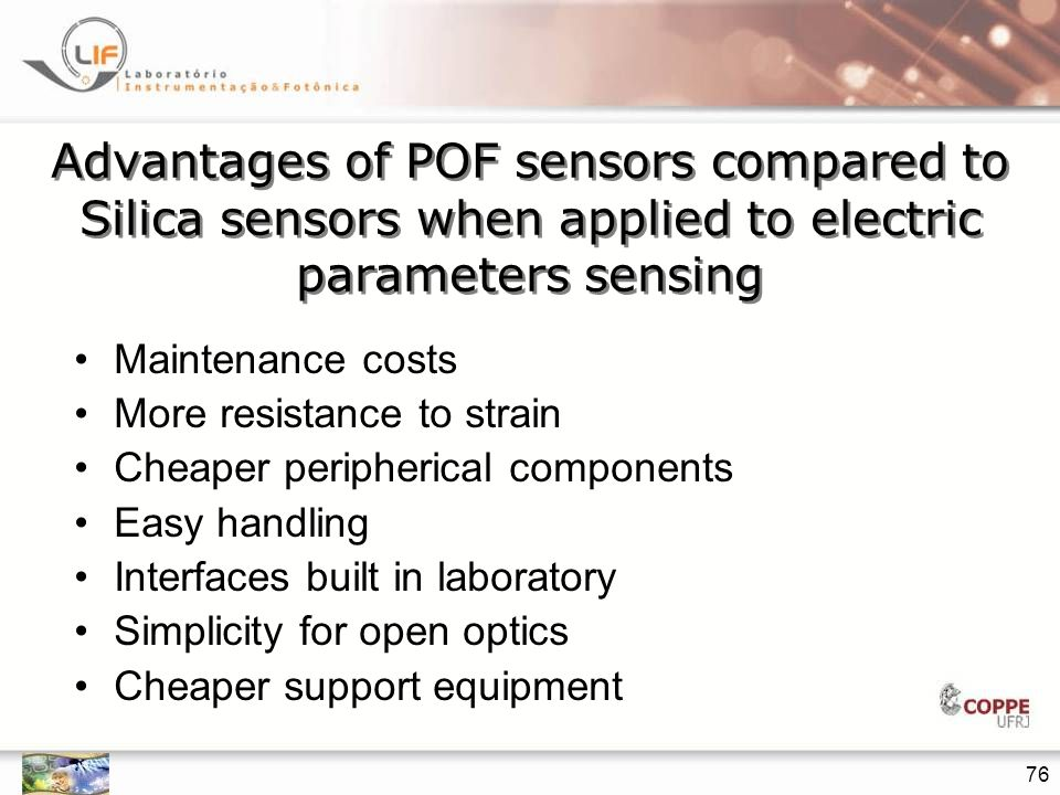 76 Advantages of POF sensors compared to Silica sensors when applied to electric parameters sensing Maintenance costs More resistance to strain Cheaper peripherical components Easy handling Interfaces built in laboratory Simplicity for open optics Cheaper support equipment