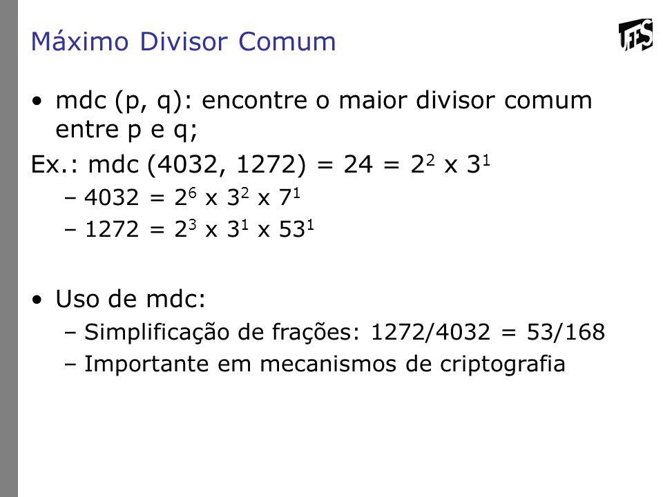 Máximo Divisor Comum mdc (p, q): encontre o maior divisor comum entre p e q; Ex.: mdc (4032, 1272) = 24 = 2 2 x 3 1 –4032 = 2 6 x 3 2 x 7 1 –1272 = 2 3 x 3 1 x 53 1 Uso de mdc: –Simplificação de frações: 1272/4032 = 53/168 –Importante em mecanismos de criptografia