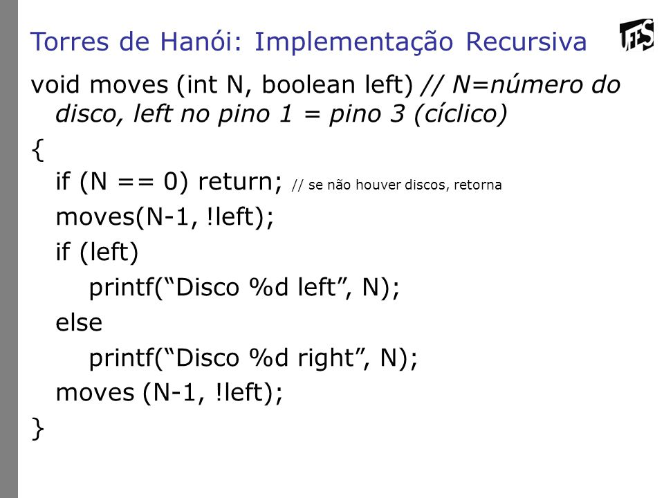 Torres de Hanói: Implementação Recursiva void moves (int N, boolean left) // N=número do disco, left no pino 1 = pino 3 (cíclico) { if (N == 0) return; // se não houver discos, retorna moves(N-1, !left); if (left) printf( Disco %d left , N); else printf( Disco %d right , N); moves (N-1, !left); }