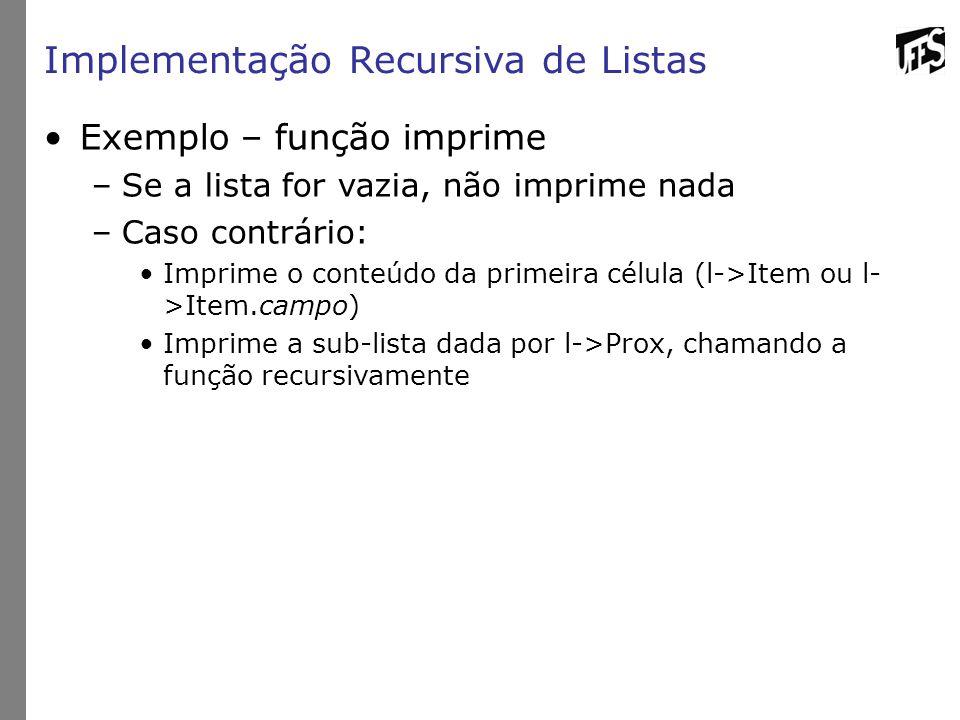 Implementação Recursiva de Listas Exemplo – função imprime –Se a lista for vazia, não imprime nada –Caso contrário: Imprime o conteúdo da primeira célula (l->Item ou l- >Item.campo) Imprime a sub-lista dada por l->Prox, chamando a função recursivamente