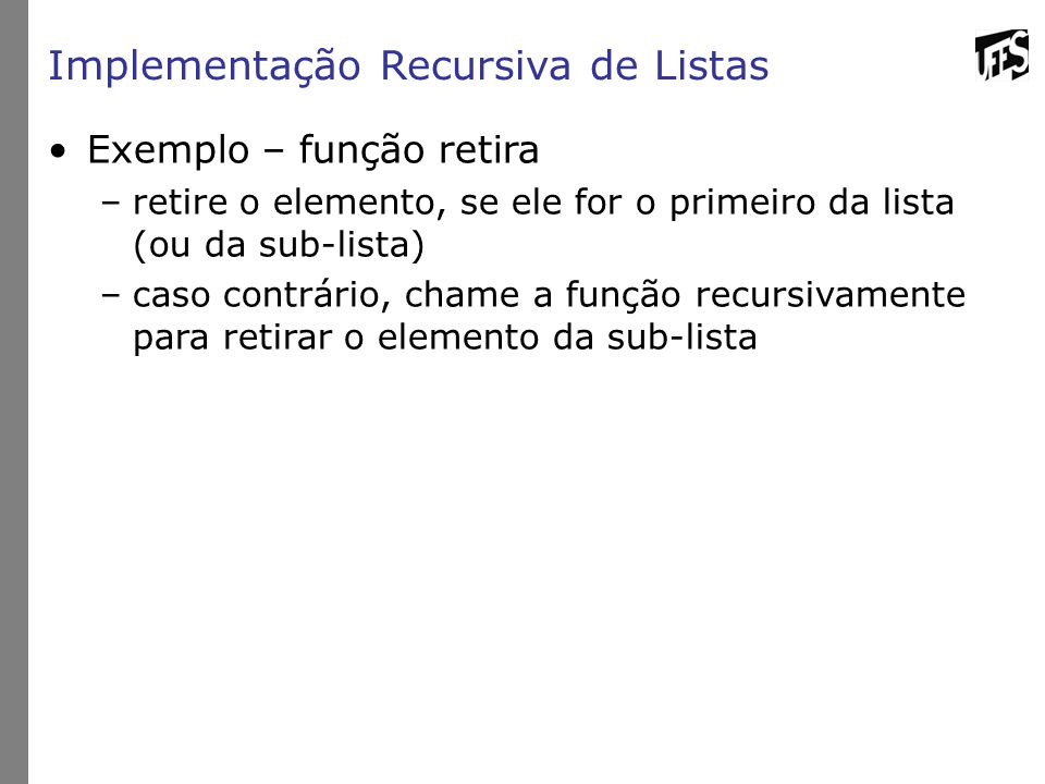 Implementação Recursiva de Listas Exemplo – função retira –retire o elemento, se ele for o primeiro da lista (ou da sub-lista) –caso contrário, chame a função recursivamente para retirar o elemento da sub-lista