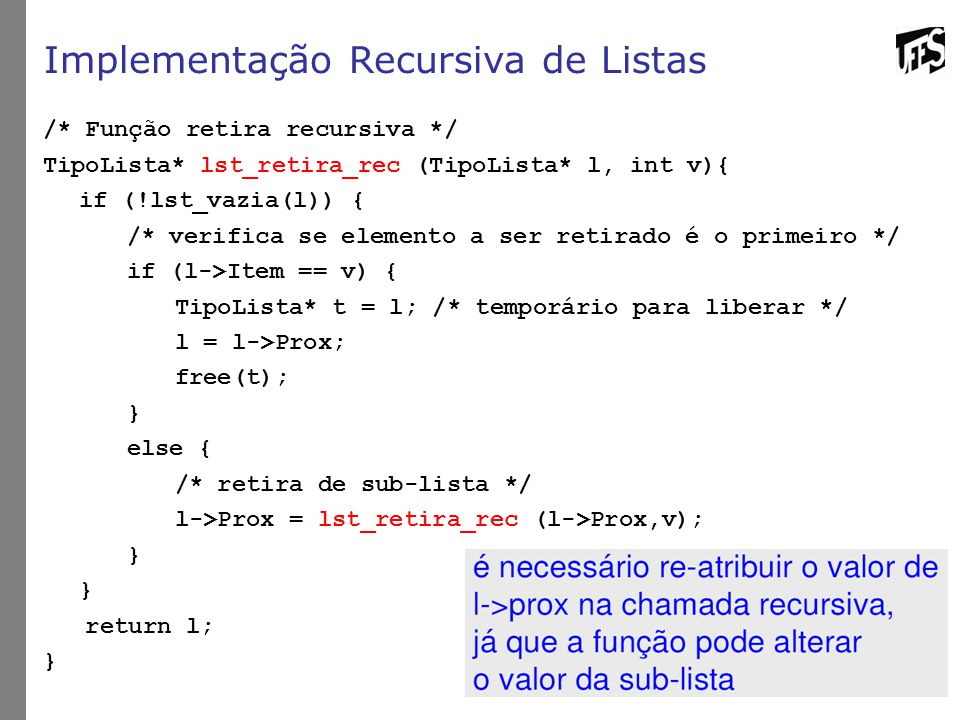 Implementação Recursiva de Listas /* Função retira recursiva */ TipoLista* lst_retira_rec (TipoLista* l, int v){ if (!lst_vazia(l)) { /* verifica se elemento a ser retirado é o primeiro */ if (l->Item == v) { TipoLista* t = l; /* temporário para liberar */ l = l->Prox; free(t); } else { /* retira de sub-lista */ l->Prox = lst_retira_rec (l->Prox,v); } return l; }