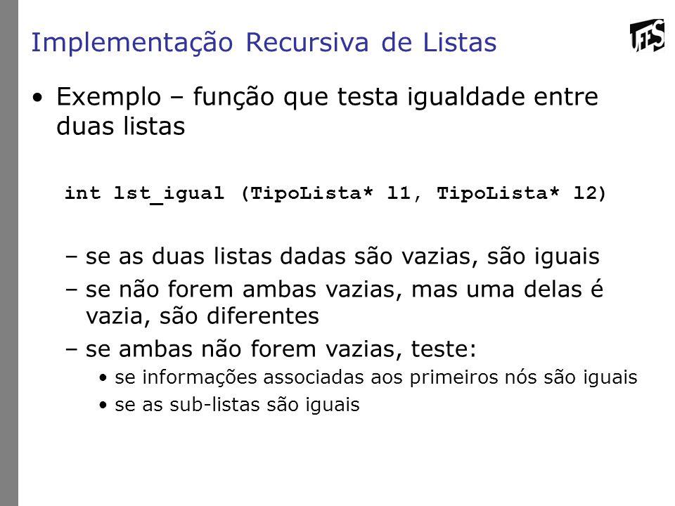 Implementação Recursiva de Listas Exemplo – função que testa igualdade entre duas listas int lst_igual (TipoLista* l1, TipoLista* l2) –se as duas listas dadas são vazias, são iguais –se não forem ambas vazias, mas uma delas é vazia, são diferentes –se ambas não forem vazias, teste: se informações associadas aos primeiros nós são iguais se as sub-listas são iguais