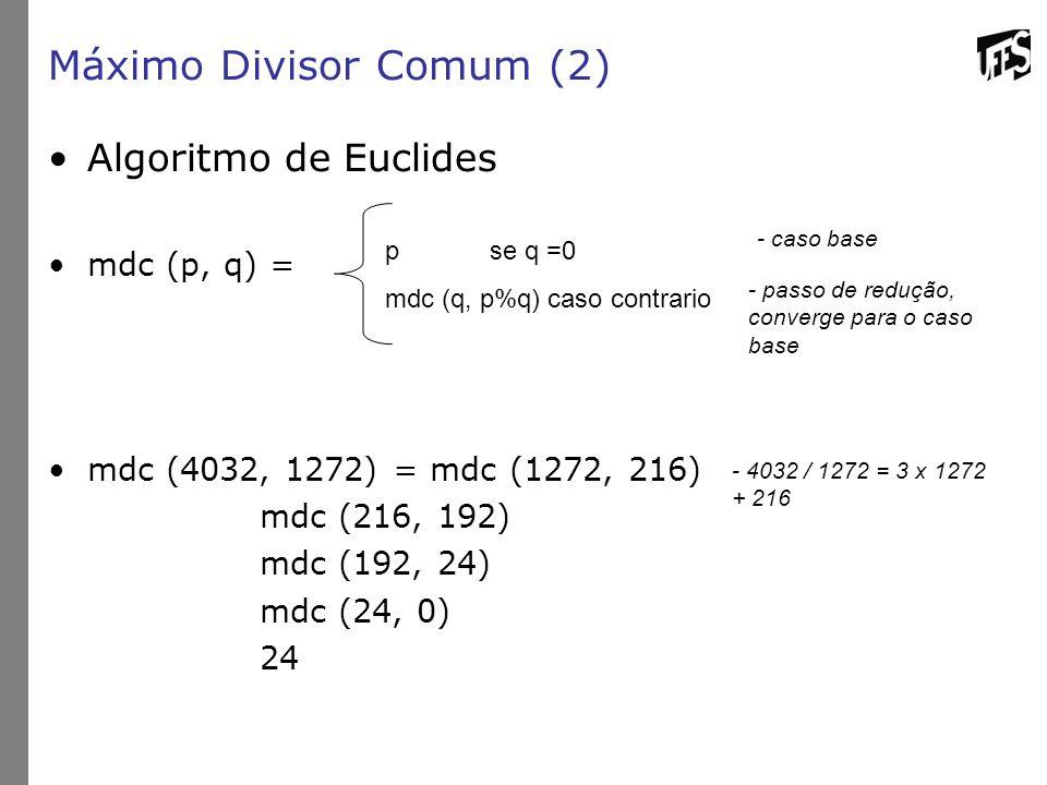 Máximo Divisor Comum (2) Algoritmo de Euclides mdc (p, q) = mdc (4032, 1272) = mdc (1272, 216) mdc (216, 192) mdc (192, 24) mdc (24, 0) 24 pse q =0 mdc (q, p%q) caso contrario - caso base - passo de redução, converge para o caso base - 4032 / 1272 = 3 x 1272 + 216