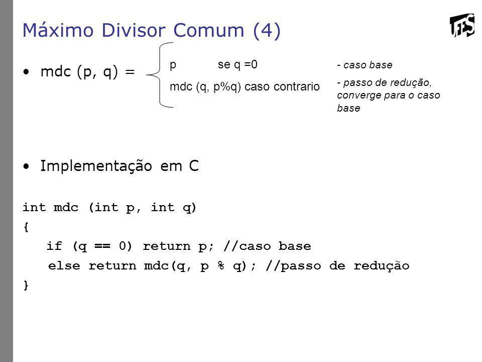 Máximo Divisor Comum (4) mdc (p, q) = Implementação em C int mdc (int p, int q) { if (q == 0) return p; //caso base else return mdc(q, p % q); //passo de redução } pse q =0 mdc (q, p%q) caso contrario - caso base - passo de redução, converge para o caso base