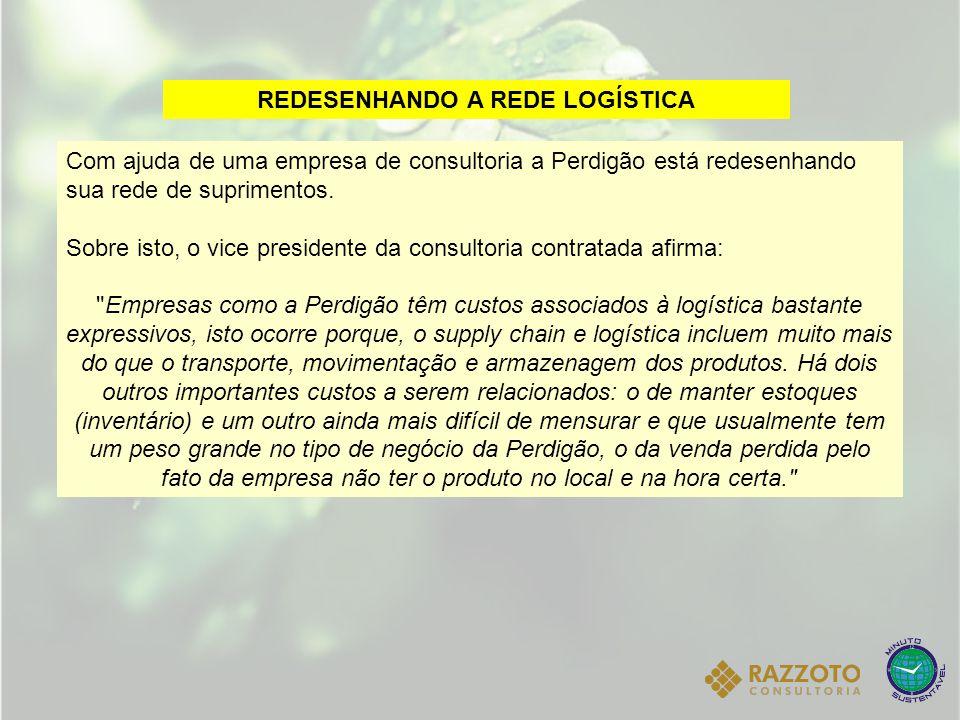 REDESENHANDO A REDE LOGÍSTICA Com ajuda de uma empresa de consultoria a Perdigão está redesenhando sua rede de suprimentos. Sobre isto, o vice preside