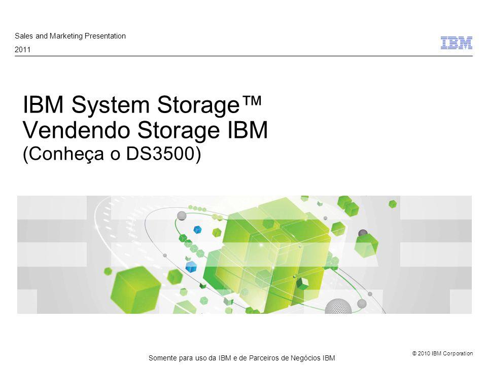 © 2010 IBM Corporation IBM System Storage™ Vendendo Storage IBM (Conheça o DS3500) Sales and Marketing Presentation 2011 Somente para uso da IBM e de Parceiros de Negócios IBM