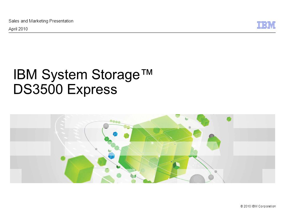 © 2010 IBM Corporation IBM System Storage™ DS3500 Express Sales and Marketing Presentation April 2010