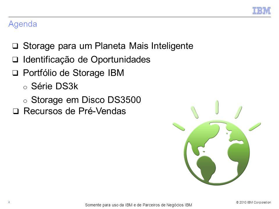 © 2010 IBM Corporation Agenda 2  Storage para um Planeta Mais Inteligente  Identificação de Oportunidades  Portfólio de Storage IBM o Série DS3k o Storage em Disco DS3500 Somente para uso da IBM e de Parceiros de Negócios IBM  Recursos de Pré-Vendas