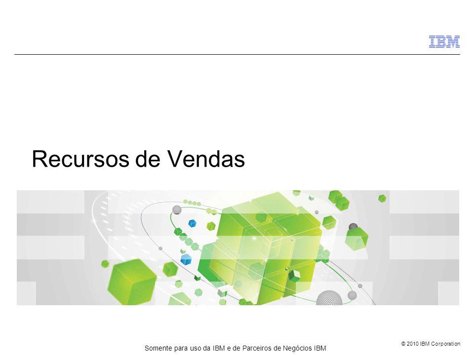 © 2010 IBM Corporation Recursos de Vendas Somente para uso da IBM e de Parceiros de Negócios IBM