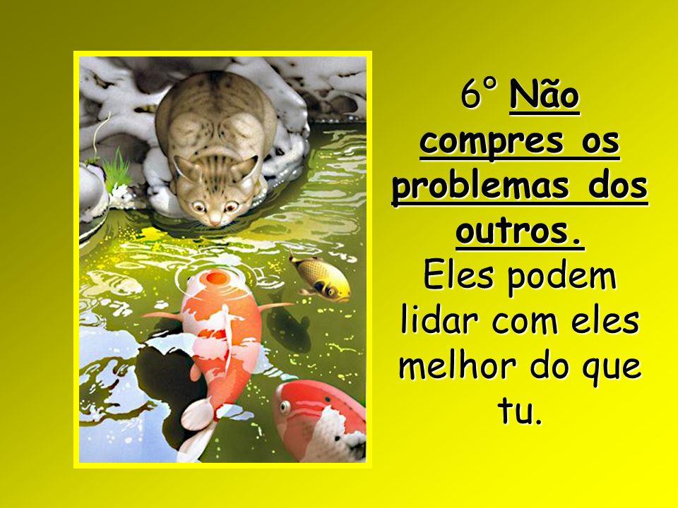 6° Não compres os problemas dos outros. Eles podem lidar com eles melhor do que tu.
