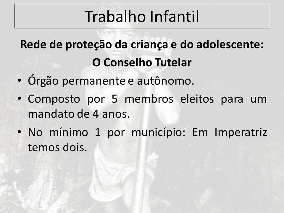 Trabalho Infantil Rede de proteção da criança e do adolescente: O Conselho Tutelar Órgão permanente e autônomo. Composto por 5 membros eleitos para um