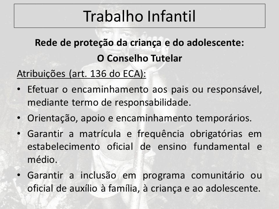 Trabalho Infantil Rede de proteção da criança e do adolescente: O Conselho Tutelar Atribuições (art. 136 do ECA): Efetuar o encaminhamento aos pais ou