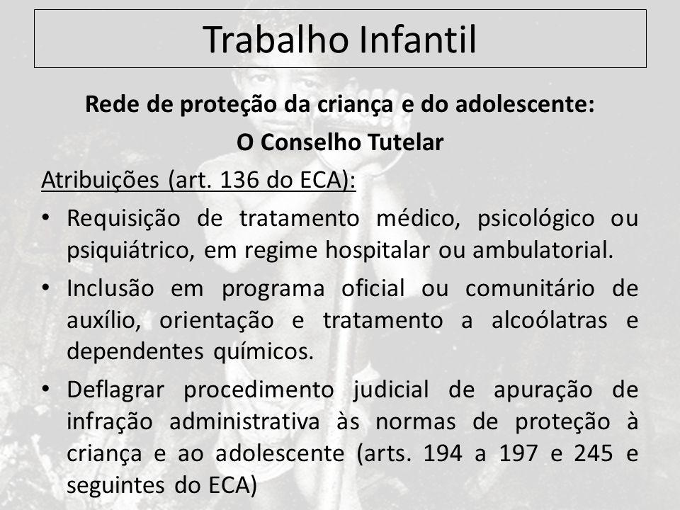 Trabalho Infantil Rede de proteção da criança e do adolescente: O Conselho Tutelar Atribuições (art. 136 do ECA): Requisição de tratamento médico, psi