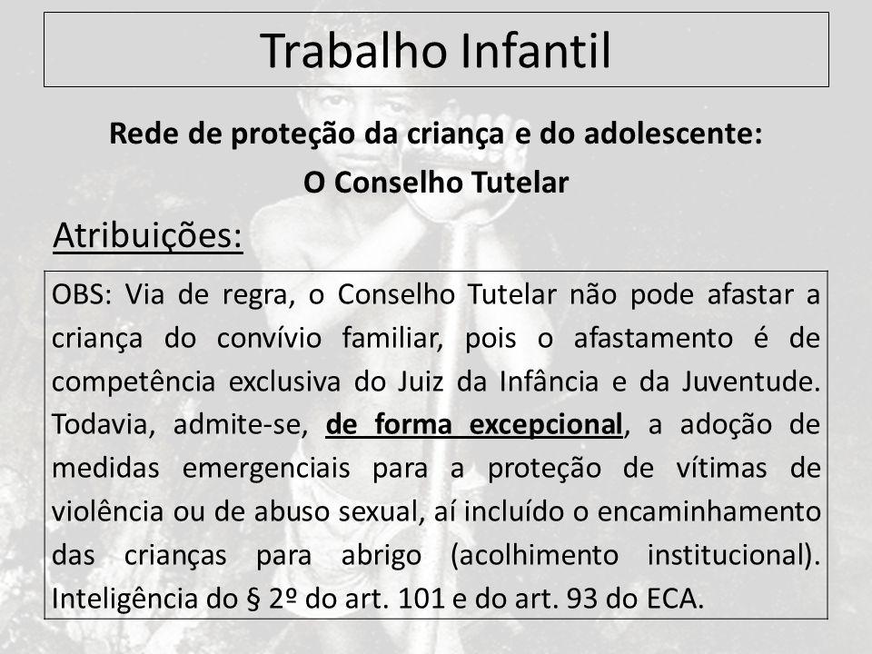 Trabalho Infantil Rede de proteção da criança e do adolescente: O Conselho Tutelar Atribuições: OBS: Via de regra, o Conselho Tutelar não pode afastar