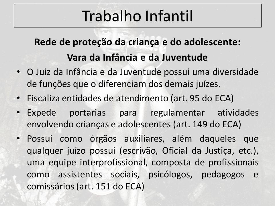 Trabalho Infantil Rede de proteção da criança e do adolescente: Vara da Infância e da Juventude O Juiz da Infância e da Juventude possui uma diversida