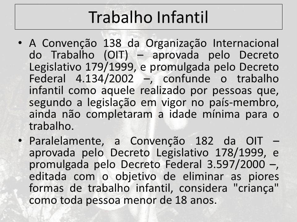 Trabalho Infantil A Convenção 138 da Organização Internacional do Trabalho (OIT) – aprovada pelo Decreto Legislativo 179/1999, e promulgada pelo Decre