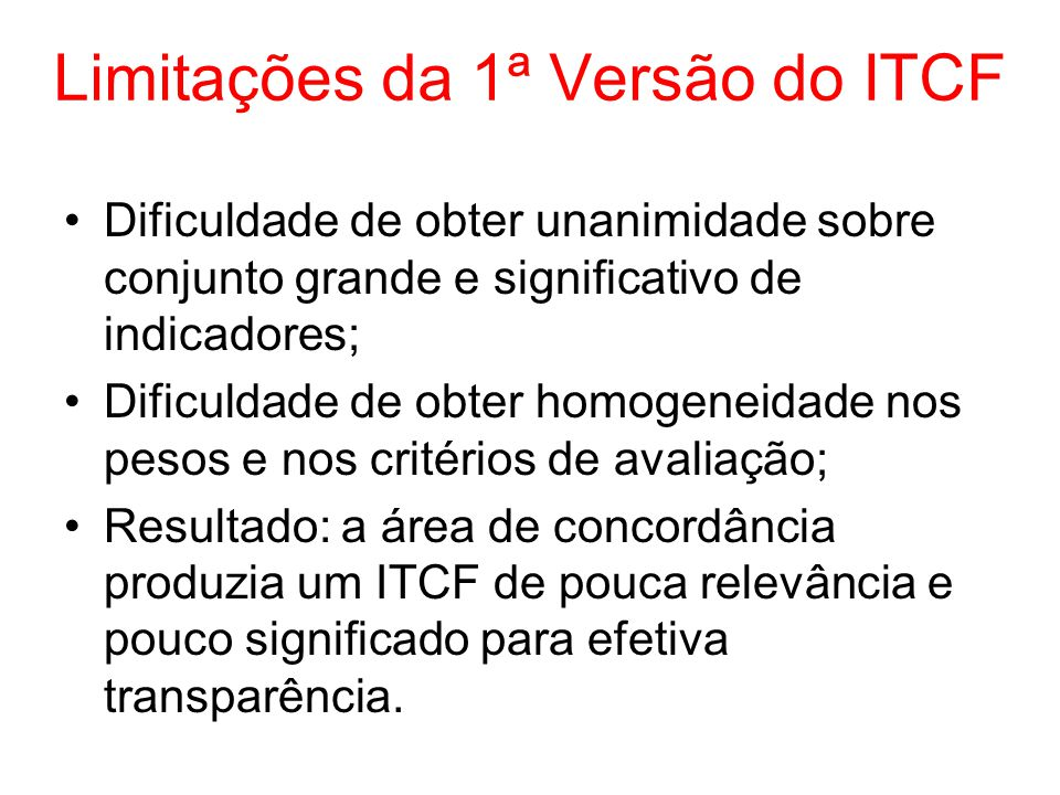 Limitações da 1ª Versão do ITCF Dificuldade de obter unanimidade sobre conjunto grande e significativo de indicadores; Dificuldade de obter homogeneid