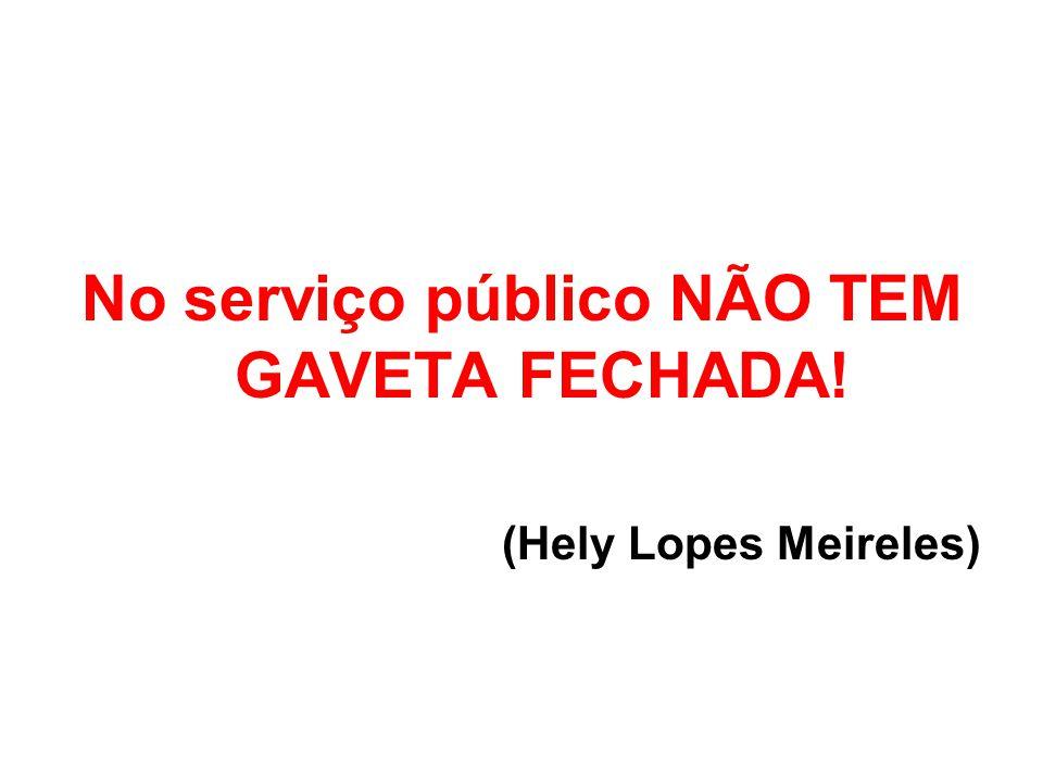 No serviço público NÃO TEM GAVETA FECHADA! (Hely Lopes Meireles)