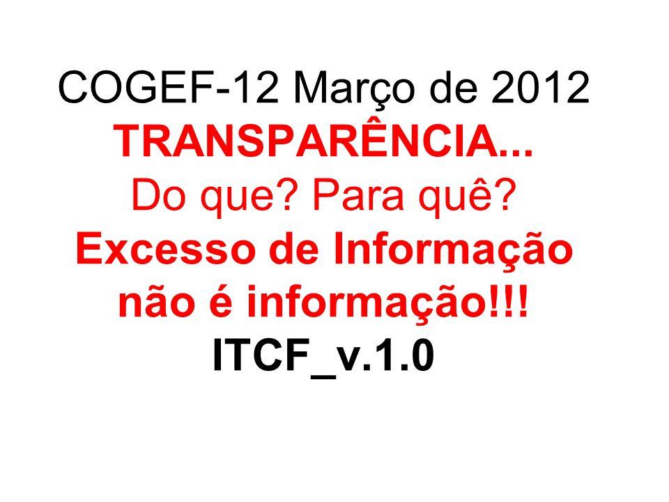COGEF-12 Março de 2012 TRANSPARÊNCIA... Do que? Para quê? Excesso de Informação não é informação!!! ITCF_v.1.0