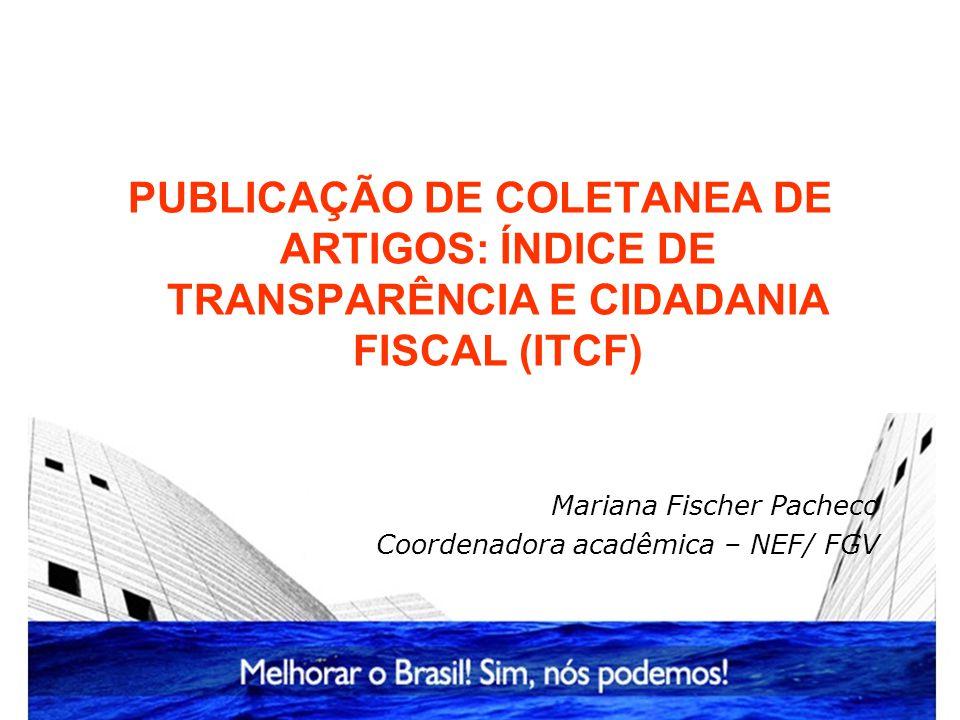 PUBLICAÇÃO DE COLETANEA DE ARTIGOS: ÍNDICE DE TRANSPARÊNCIA E CIDADANIA FISCAL (ITCF) Mariana Fischer Pacheco Coordenadora acadêmica – NEF/ FGV