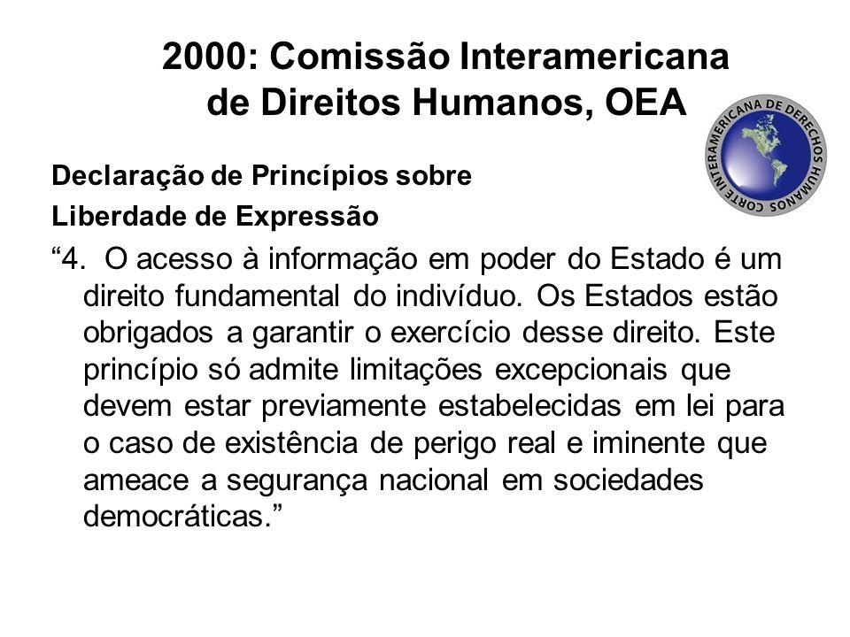 """2000: Comissão Interamericana de Direitos Humanos, OEA Declaração de Princípios sobre Liberdade de Expressão """"4. O acesso à informação em poder do Est"""