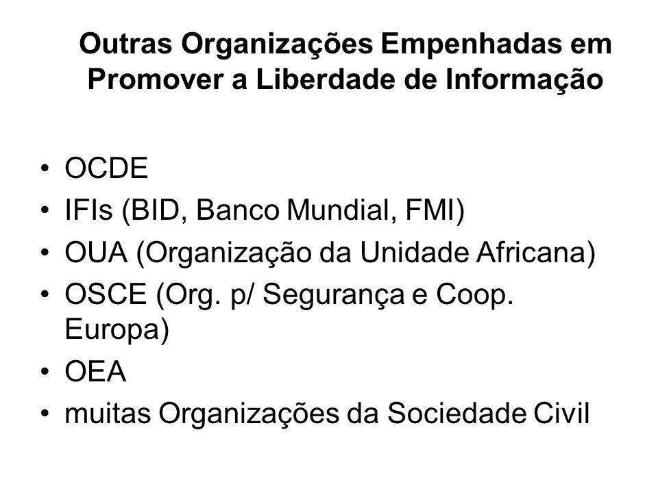 Outras Organizações Empenhadas em Promover a Liberdade de Informação OCDE IFIs (BID, Banco Mundial, FMI) OUA (Organização da Unidade Africana) OSCE (O