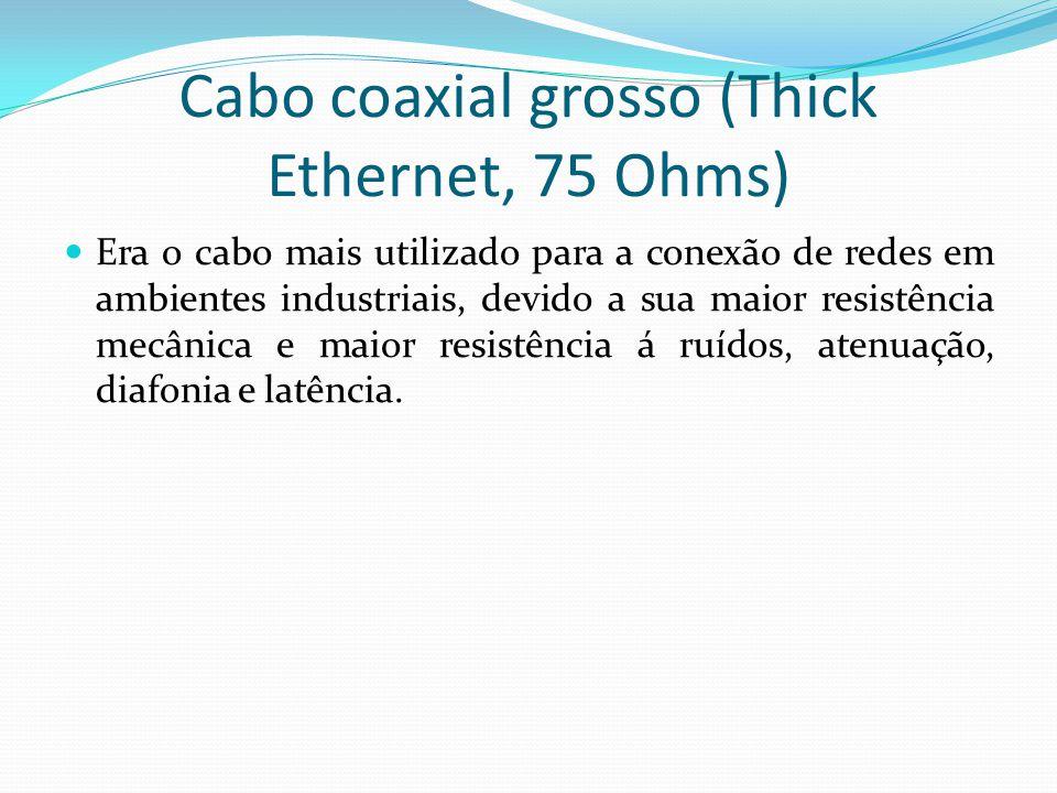Cabo coaxial grosso (Thick Ethernet, 75 Ohms) Era o cabo mais utilizado para a conexão de redes em ambientes industriais, devido a sua maior resistência mecânica e maior resistência á ruídos, atenuação, diafonia e latência.