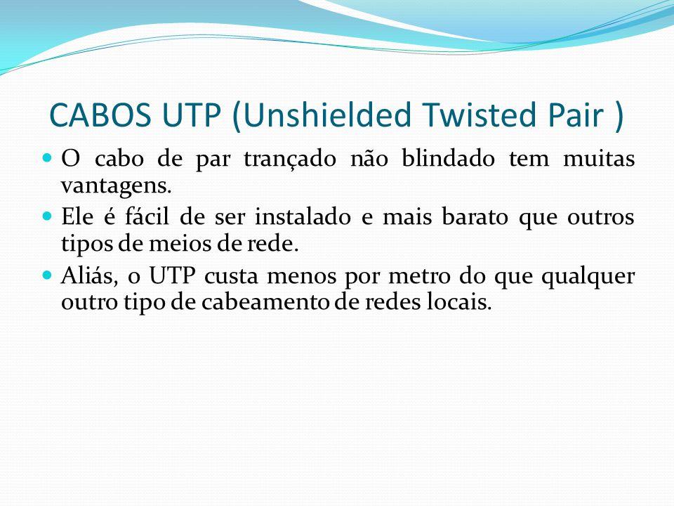 CABOS UTP (Unshielded Twisted Pair ) O cabo de par trançado não blindado tem muitas vantagens.