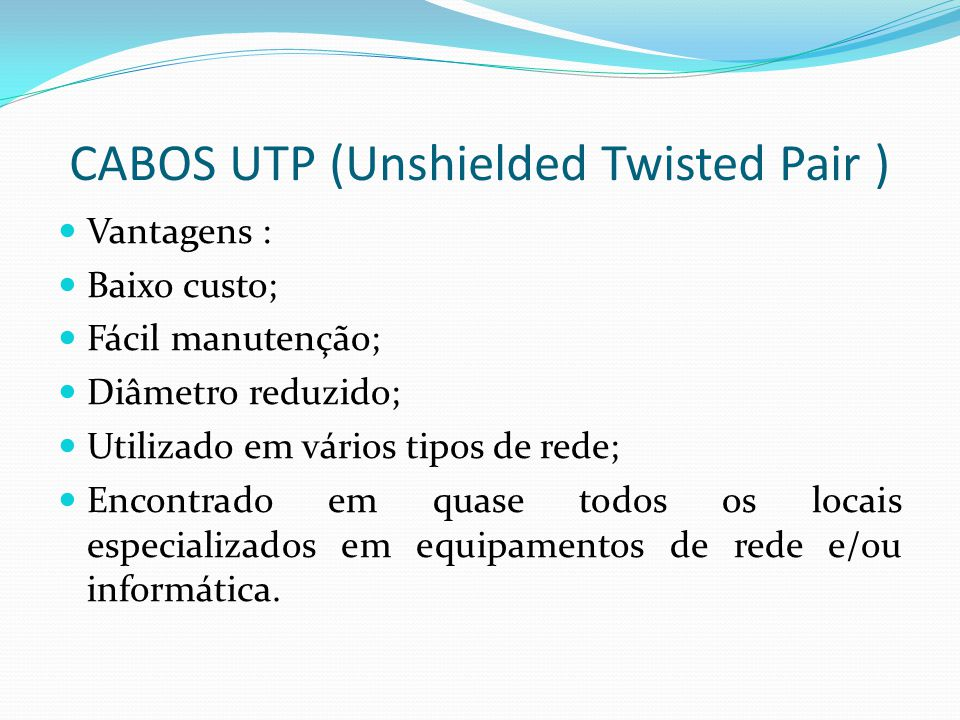 CABOS UTP (Unshielded Twisted Pair ) Vantagens : Baixo custo; Fácil manutenção; Diâmetro reduzido; Utilizado em vários tipos de rede; Encontrado em quase todos os locais especializados em equipamentos de rede e/ou informática.