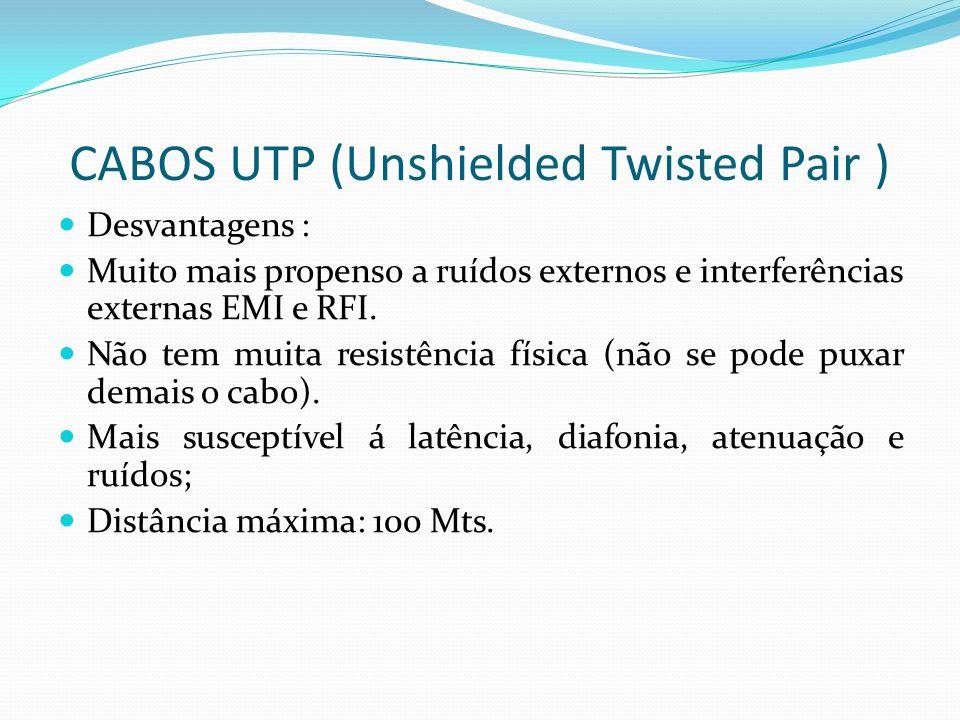 CABOS UTP (Unshielded Twisted Pair ) Desvantagens : Muito mais propenso a ruídos externos e interferências externas EMI e RFI.